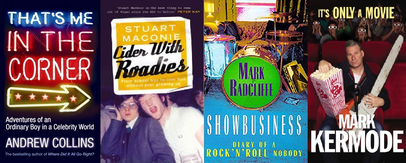 That's Me In The Corner by Andrew Collins (Ebury, 2007), Cider With Roadies by Stuart Maconie (ebury, 2004), Showbusiness - Diary Of A Rock'n'Roll Nobody by Mark Radcliffe (Sceptre, 1999), It's Only A Movie by Mark Kermode (Random House, 2010).