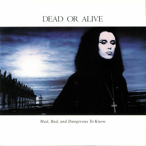 Dead Or Alive - Mad, Bad And Dangerous To Know (Epic, 1986).